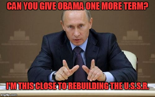 Vladimir Putin |  CAN YOU GIVE OBAMA ONE MORE TERM? I'M THIS CLOSE TO REBUILDING THE U.S.S.R. | image tagged in memes,vladimir putin,obama | made w/ Imgflip meme maker