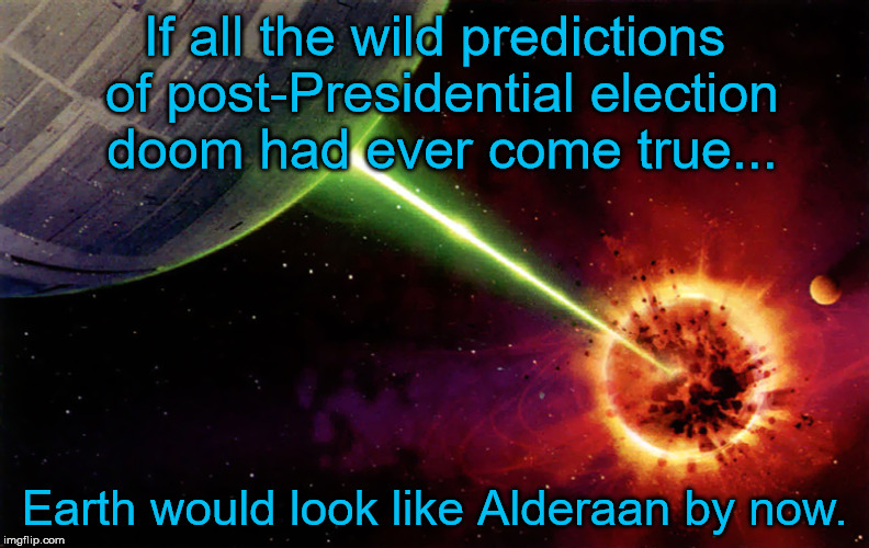If all the wild predictions of post-Presidential election doom had ever come true... Earth would look like Alderaan by now. | image tagged in presidential race,apocalypse,doomsday | made w/ Imgflip meme maker