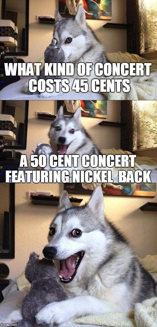 Bad Pun Dog Meme | WHAT KIND OF CONCERT COSTS 45 CENTS A 50 CENT CONCERT FEATURING NICKEL  BACK | image tagged in memes,bad pun dog | made w/ Imgflip meme maker