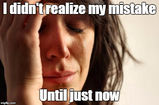 First World Problems Meme | I didn't realize my mistake Until just now | image tagged in memes,first world problems | made w/ Imgflip meme maker