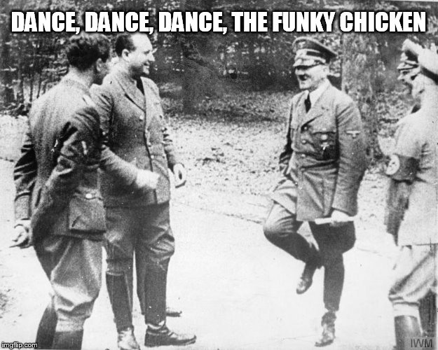 Hitler dancing |  DANCE, DANCE, DANCE, THE FUNKY CHICKEN | image tagged in hitler,memes,funny memes | made w/ Imgflip meme maker