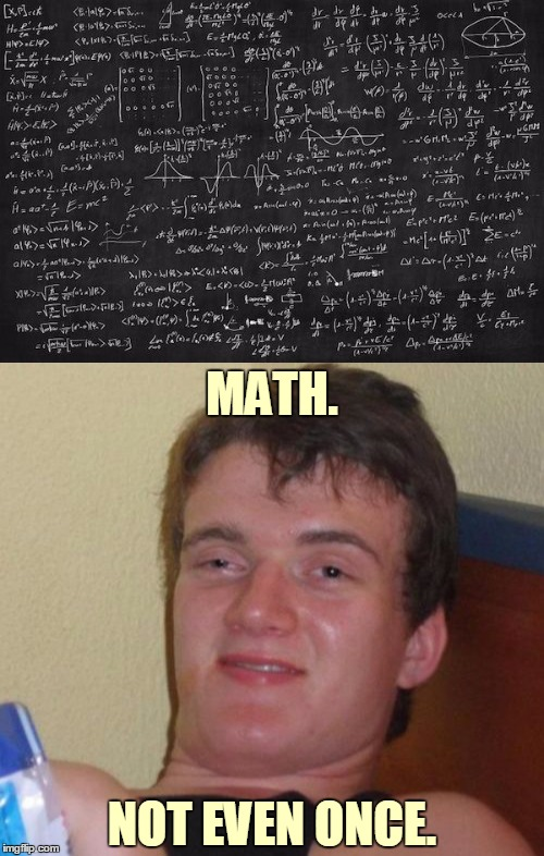 This one goes to 11 | MATH. NOT EVEN ONCE. | image tagged in memes,theorum chalkboard,10 guy,math,meth | made w/ Imgflip meme maker