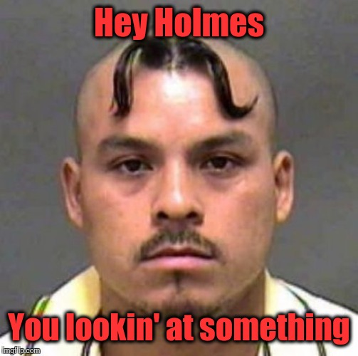 No bro, I wasn't looking at nothing | Hey Holmes You lookin' at something | image tagged in mustache haircut,gangsta | made w/ Imgflip meme maker