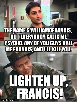 Love it! | THE NAME'S WILLIAMCFRANCIS, BUT EVERYBODY CALLS ME PSYCHO. ANY OF YOU GUYS CALL ME FRANCIS, AND I'LL KILL YOU. LIGHTEN UP, FRANCIS! | image tagged in francis | made w/ Imgflip meme maker