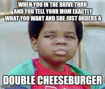 Whatchu Talkin' Bout, Willis? |  WHEN YOU IN THE DRIVE THRU AND YOU TELL YOUR MOM EXACTLY WHAT YOU WANT AND SHE JUST ORDERS A; DOUBLE CHEESEBURGER | image tagged in whatchu talkin' bout willis? | made w/ Imgflip meme maker