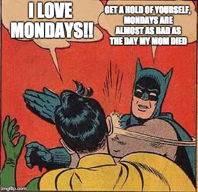 Batman Slapping Robin Meme |  GET A HOLD OF YOURSELF, MONDAYS ARE ALMOST AS BAD AS THE DAY MY MOM DIED; I LOVE MONDAYS!! | image tagged in memes,batman slapping robin | made w/ Imgflip meme maker