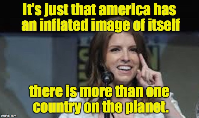 Condescending Anna | It's just that america has an inflated image of itself there is more than one country on the planet. | image tagged in condescending anna | made w/ Imgflip meme maker