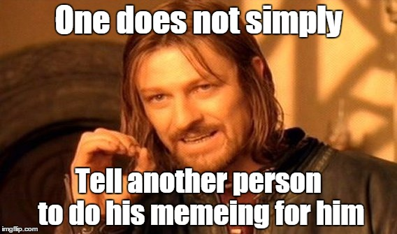 One Does Not Simply Meme | One does not simply Tell another person to do his memeing for him | image tagged in memes,one does not simply | made w/ Imgflip meme maker