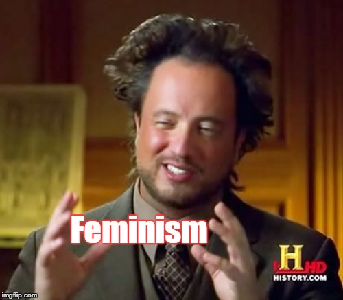 Ancient Aliens Meme | Feminism | image tagged in memes,ancient aliens | made w/ Imgflip meme maker