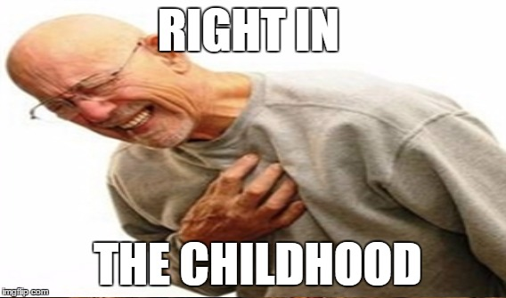 RIGHT IN THE CHILDHOOD | made w/ Imgflip meme maker