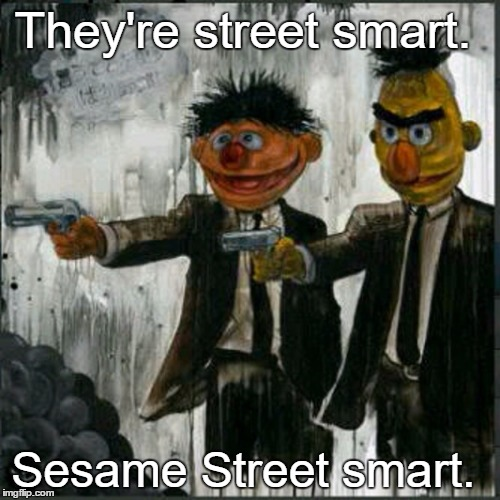 Sesame Pulp Fiction | They're street smart. Sesame Street smart. | image tagged in memes,bert,funny,paxxx,ernie,dark humor | made w/ Imgflip meme maker