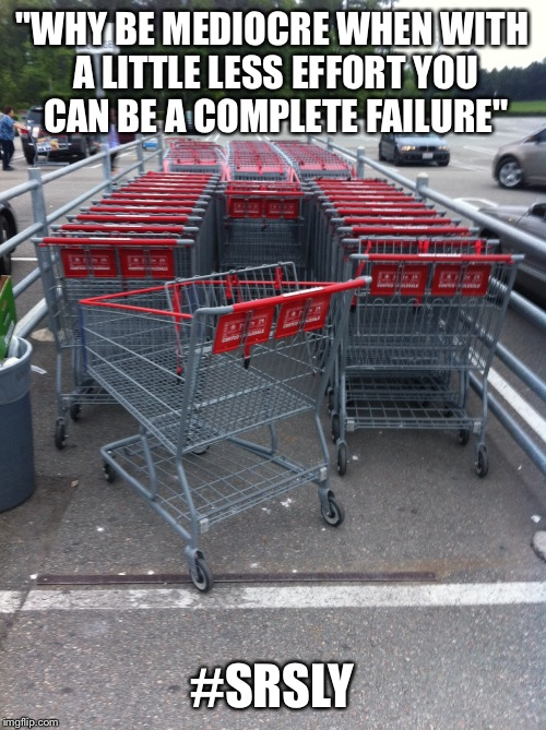 """WHY BE MEDIOCRE WHEN WITH A LITTLE LESS EFFORT YOU CAN BE A COMPLETE FAILURE"" #SRSLY 