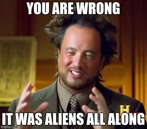 Ancient Aliens Meme | YOU ARE WRONG IT WAS ALIENS ALL ALONG | image tagged in memes,ancient aliens | made w/ Imgflip meme maker