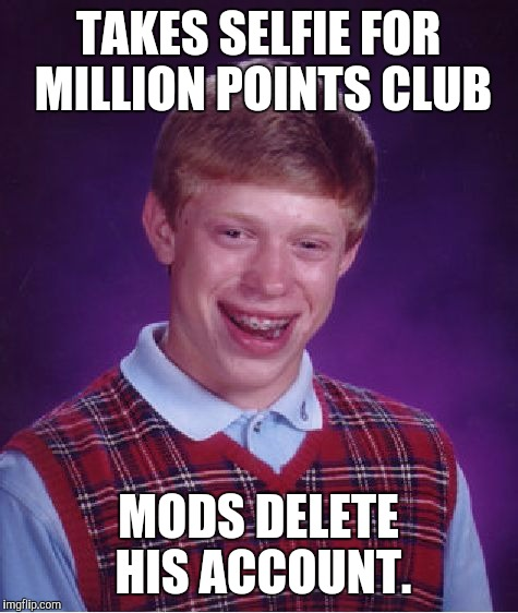 Bad Luck Brian Meme | TAKES SELFIE FOR MILLION POINTS CLUB MODS DELETE HIS ACCOUNT. | image tagged in memes,bad luck brian | made w/ Imgflip meme maker
