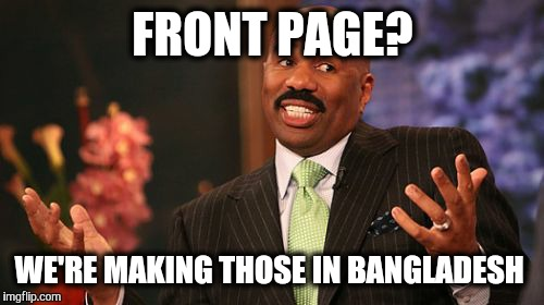 Steve Harvey Meme | FRONT PAGE? WE'RE MAKING THOSE IN BANGLADESH | image tagged in memes,steve harvey | made w/ Imgflip meme maker