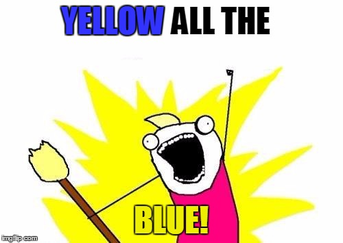 X All The Y Meme | YELLOW ALL THE BLUE! YELLOW | image tagged in memes,x all the y | made w/ Imgflip meme maker