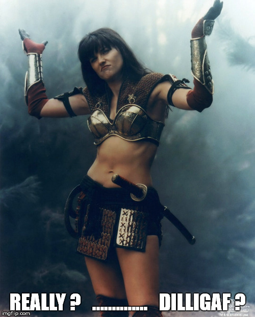 Xena |  REALLY ?   ..............   DILLIGAF ? | image tagged in xena | made w/ Imgflip meme maker