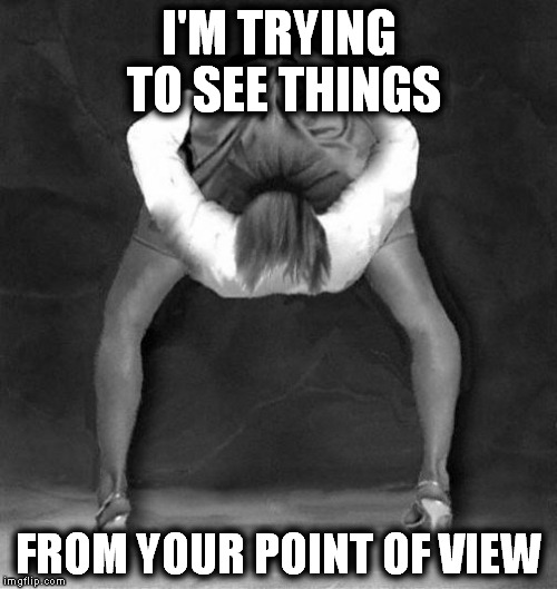 I'M TRYING TO SEE THINGS FROM YOUR POINT OF VIEW | made w/ Imgflip meme maker