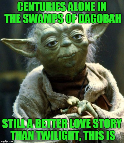 Star Wars Yoda Meme | CENTURIES ALONE IN THE SWAMPS OF DAGOBAH STILL A BETTER LOVE STORY THAN TWILIGHT, THIS IS | image tagged in memes,star wars yoda | made w/ Imgflip meme maker