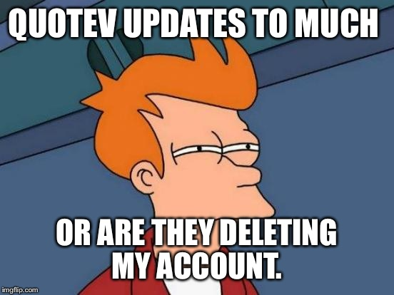 Quotev  | QUOTEV UPDATES TO MUCH OR ARE THEY DELETING MY ACCOUNT. | image tagged in memes,futurama fry,quotev | made w/ Imgflip meme maker