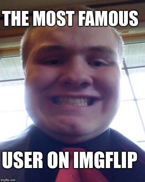 THE MOST FAMOUS USER ON IMGFLIP | made w/ Imgflip meme maker