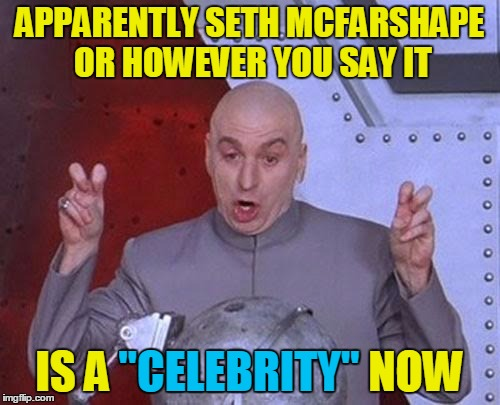 "Dr Evil Laser Meme | APPARENTLY SETH MCFARSHAPE OR HOWEVER YOU SAY IT IS A ""CELEBRITY"" NOW ""CELEBRITY"" 