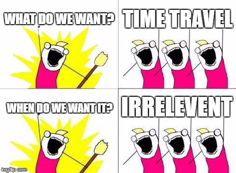 What Do We Want Meme | WHAT DO WE WANT? TIME TRAVEL WHEN DO WE WANT IT? IRRELEVENT | image tagged in memes,what do we want | made w/ Imgflip meme maker