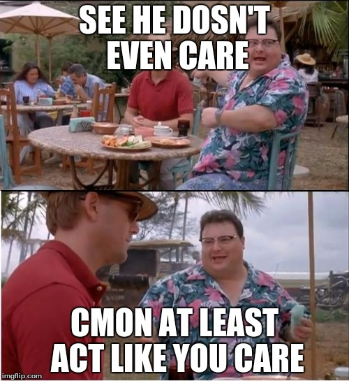 See Nobody Cares Meme | SEE HE DOSN'T EVEN CARE CMON AT LEAST ACT LIKE YOU CARE | image tagged in memes,see nobody cares | made w/ Imgflip meme maker