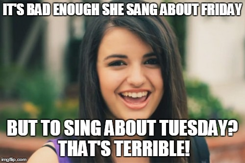 Rebecca Black | IT'S BAD ENOUGH SHE SANG ABOUT FRIDAY BUT TO SING ABOUT TUESDAY? THAT'S TERRIBLE! | image tagged in memes,rebecca black | made w/ Imgflip meme maker