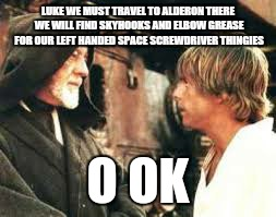LUKE WE MUST TRAVEL TO ALDERON THERE WE WILL FIND SKYHOOKS AND ELBOW GREASE FOR OUR LEFT HANDED SPACE SCREWDRIVER THINGIES O OK | made w/ Imgflip meme maker