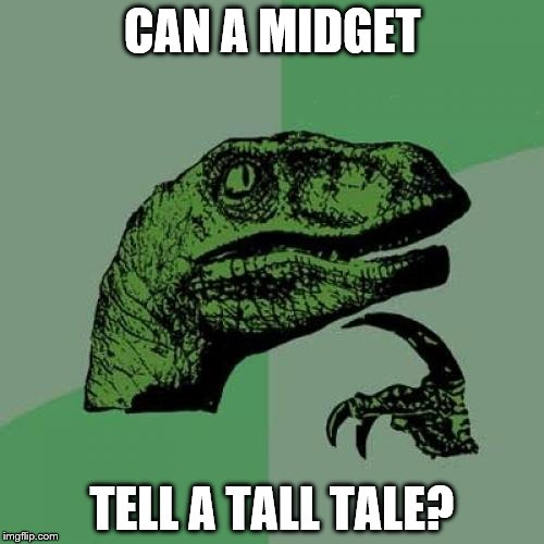 Can a giant tell a short story? | CAN A MIDGET TELL A TALL TALE? | image tagged in memes,philosoraptor,midget,tall tale | made w/ Imgflip meme maker