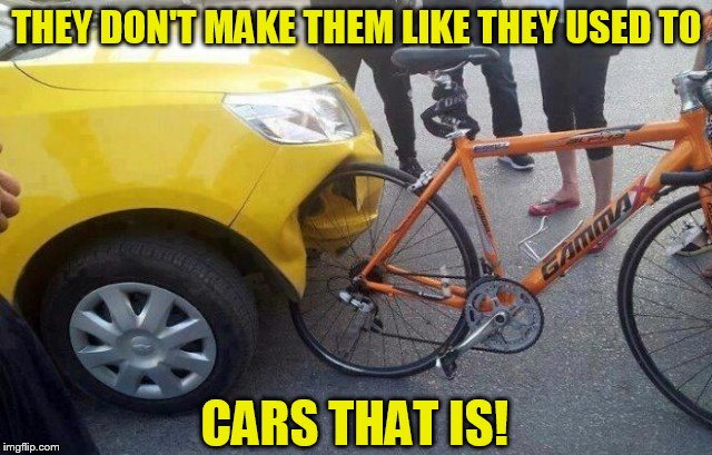 You have to question the manufacturing process? | THEY DON'T MAKE THEM LIKE THEY USED TO CARS THAT IS! | image tagged in car,bike,meme,funny,accident,question | made w/ Imgflip meme maker