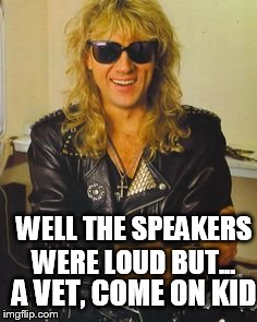 A VET, COME ON KID WELL THE SPEAKERS WERE LOUD BUT... | made w/ Imgflip meme maker