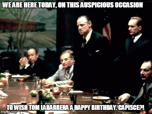 Godfather meeting  | WE ARE HERE TODAY, ON THIS AUSPICIOUS OCCASION TO WISH TOM LABARBERA A HAPPY BIRTHDAY. CAPISCE?! | image tagged in godfather meeting | made w/ Imgflip meme maker