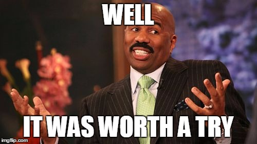 Steve Harvey Meme | WELL IT WAS WORTH A TRY | image tagged in memes,steve harvey | made w/ Imgflip meme maker