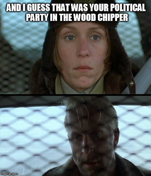 AND I GUESS THAT WAS YOUR POLITICAL PARTY IN THE WOOD CHIPPER | image tagged in fargo - marge  gaear | made w/ Imgflip meme maker