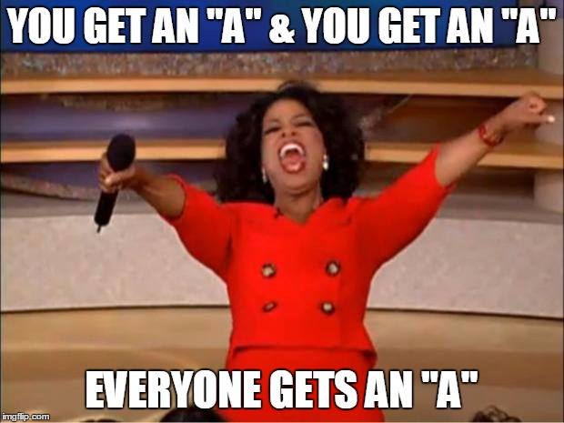 "How I feel at the end of the school year |  YOU GET AN ""A"" & YOU GET AN ""A""; EVERYONE GETS AN ""A"" 
