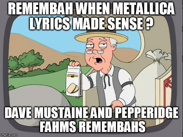 peperidge  |  REMEMBAH WHEN METALLICA LYRICS MADE SENSE ? DAVE MUSTAINE AND PEPPERIDGE FAHMS REMEMBAHS | image tagged in peperidge | made w/ Imgflip meme maker