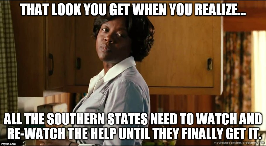 Two-Slice Hillies |  THAT LOOK YOU GET WHEN YOU REALIZE... ALL THE SOUTHERN STATES NEED TO WATCH AND RE-WATCH THE HELP UNTIL THEY FINALLY GET IT. | image tagged in bigotry,transgender bathroom,equality,lgbt,north carolina,the help | made w/ Imgflip meme maker