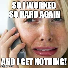Woman crying on cell | SO I WORKED SO HARD AGAIN AND I GET NOTHING! | image tagged in woman crying on cell | made w/ Imgflip meme maker