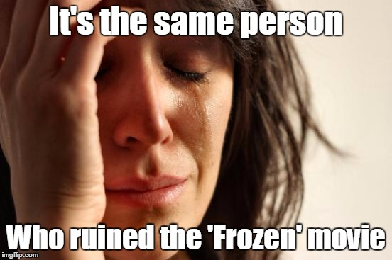 First World Problems Meme | It's the same person Who ruined the 'Frozen' movie | image tagged in memes,first world problems | made w/ Imgflip meme maker