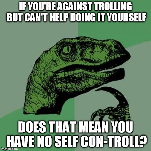 Philosoraptor | IF YOU'RE AGAINST TROLLING BUT CAN'T HELP DOING IT YOURSELF DOES THAT MEAN YOU HAVE NO SELF CON-TROLL? | image tagged in memes,philosoraptor | made w/ Imgflip meme maker