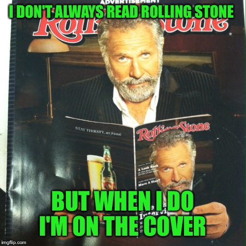 May 2016 edition of Rolling Stone, Made An Awesome Meme Opportunity!  |  I DON'T ALWAYS READ ROLLING STONE; BUT WHEN I DO I'M ON THE COVER | image tagged in i don't always,memes,lol,the most interesting cat in the world | made w/ Imgflip meme maker