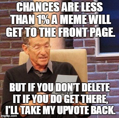 Maury Lie Detector Meme | CHANCES ARE LESS THAN 1% A MEME WILL GET TO THE FRONT PAGE. BUT IF YOU DON'T DELETE IT IF YOU DO GET THERE, I'LL TAKE MY UPVOTE BACK. | image tagged in memes,maury lie detector | made w/ Imgflip meme maker