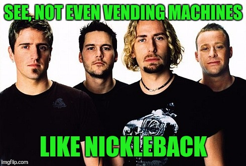 SEE, NOT EVEN VENDING MACHINES LIKE NICKLEBACK | made w/ Imgflip meme maker