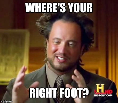 Ancient Aliens Meme | WHERE'S YOUR RIGHT FOOT? | image tagged in memes,ancient aliens | made w/ Imgflip meme maker