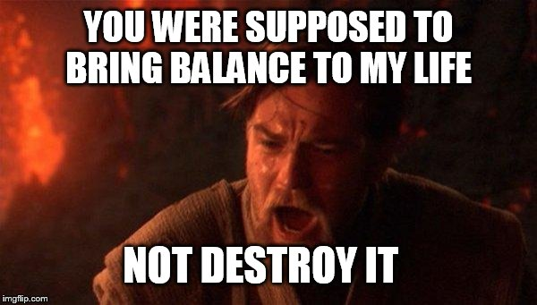 When you figure out that your 2nd wife is crazier than the 1st |  YOU WERE SUPPOSED TO BRING BALANCE TO MY LIFE; NOT DESTROY IT | image tagged in memes,you were the chosen one star wars,funny,real housewives | made w/ Imgflip meme maker