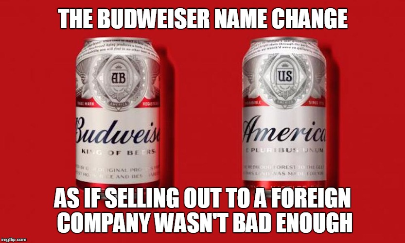 Feeling patronized yet? | THE BUDWEISER NAME CHANGE AS IF SELLING OUT TO A FOREIGN COMPANY WASN'T BAD ENOUGH | image tagged in budweiser,business,meme stream | made w/ Imgflip meme maker