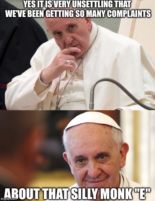 "Bad Pun Pope |  YES IT IS VERY UNSETTLING THAT WE'VE BEEN GETTING SO MANY COMPLAINTS; ABOUT THAT SILLY MONK ""E"" 