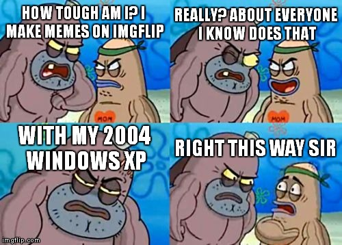 Windows xp meme 2 | HOW TOUGH AM I? I MAKE MEMES ON IMGFLIP REALLY? ABOUT EVERYONE I KNOW DOES THAT WITH MY 2004 WINDOWS XP RIGHT THIS WAY SIR | image tagged in memes,how tough are you | made w/ Imgflip meme maker